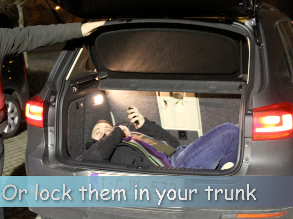 Or lock them in your trunk