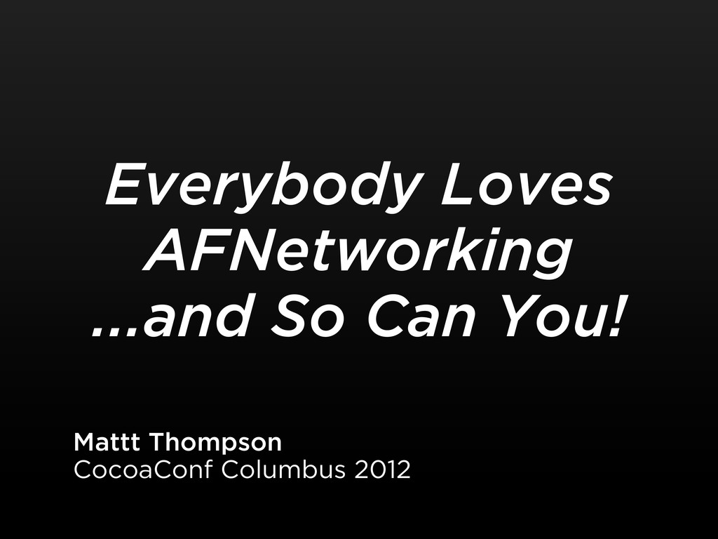 Everybody Loves AFNetworking ...and So Can You!...