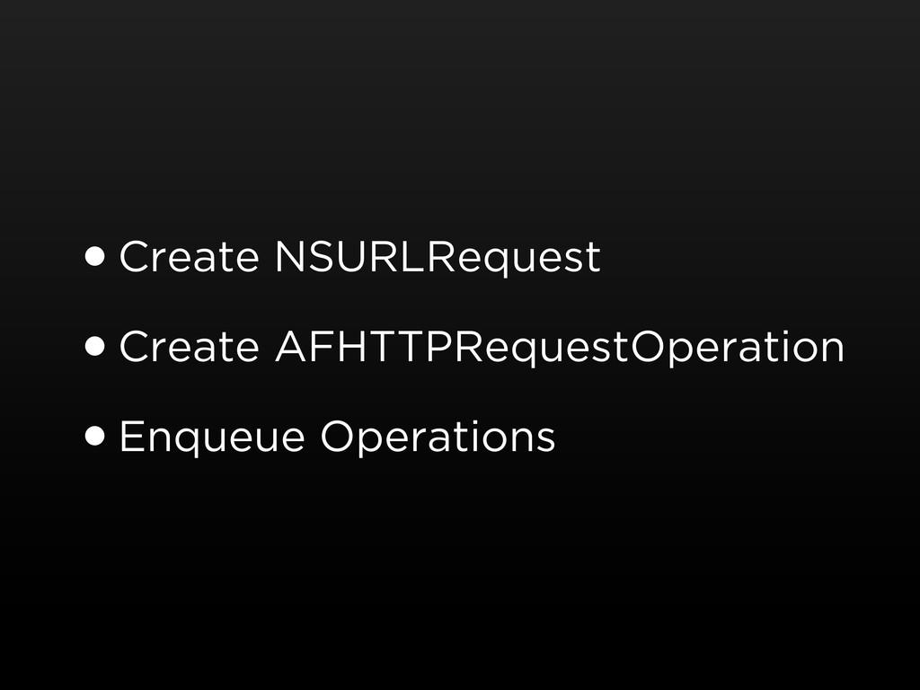 •Create NSURLRequest •Create AFHTTPRequestOpera...