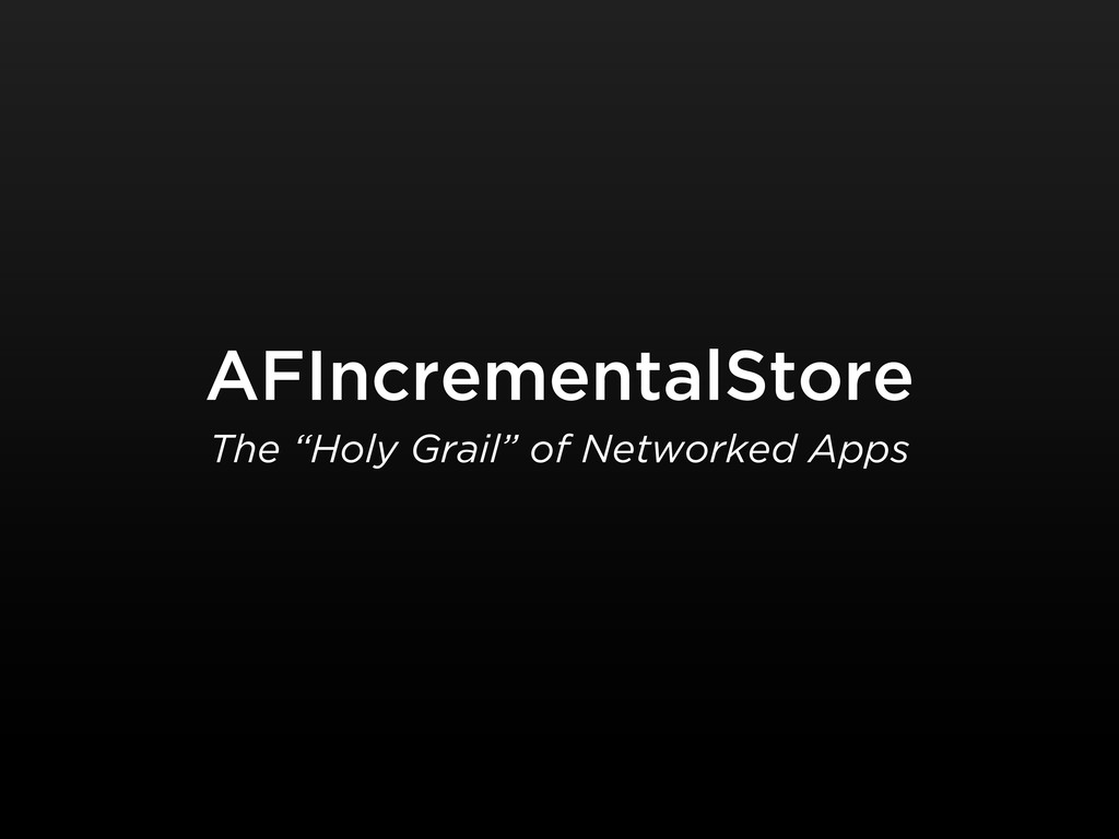 "AFIncrementalStore The ""Holy Grail"" of Networke..."