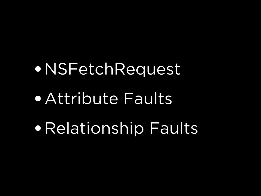 •NSFetchRequest •Attribute Faults •Relationship...