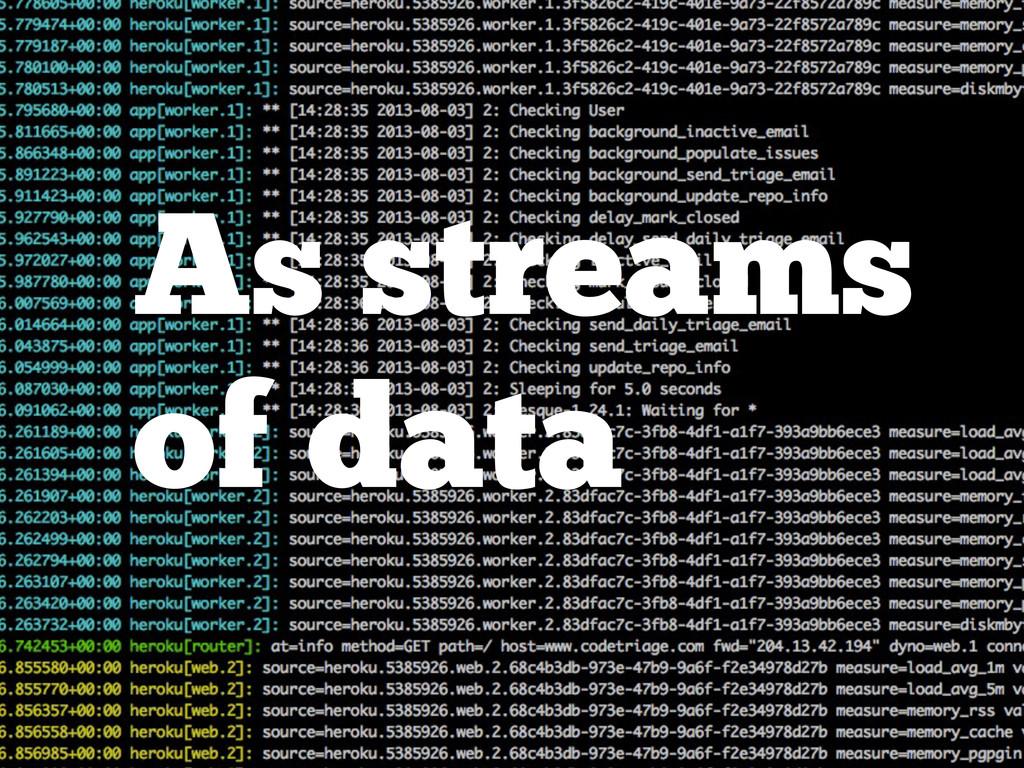 As streams of data