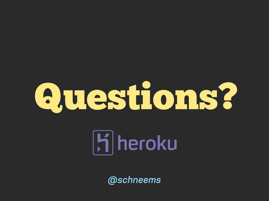 Questions? @schneems