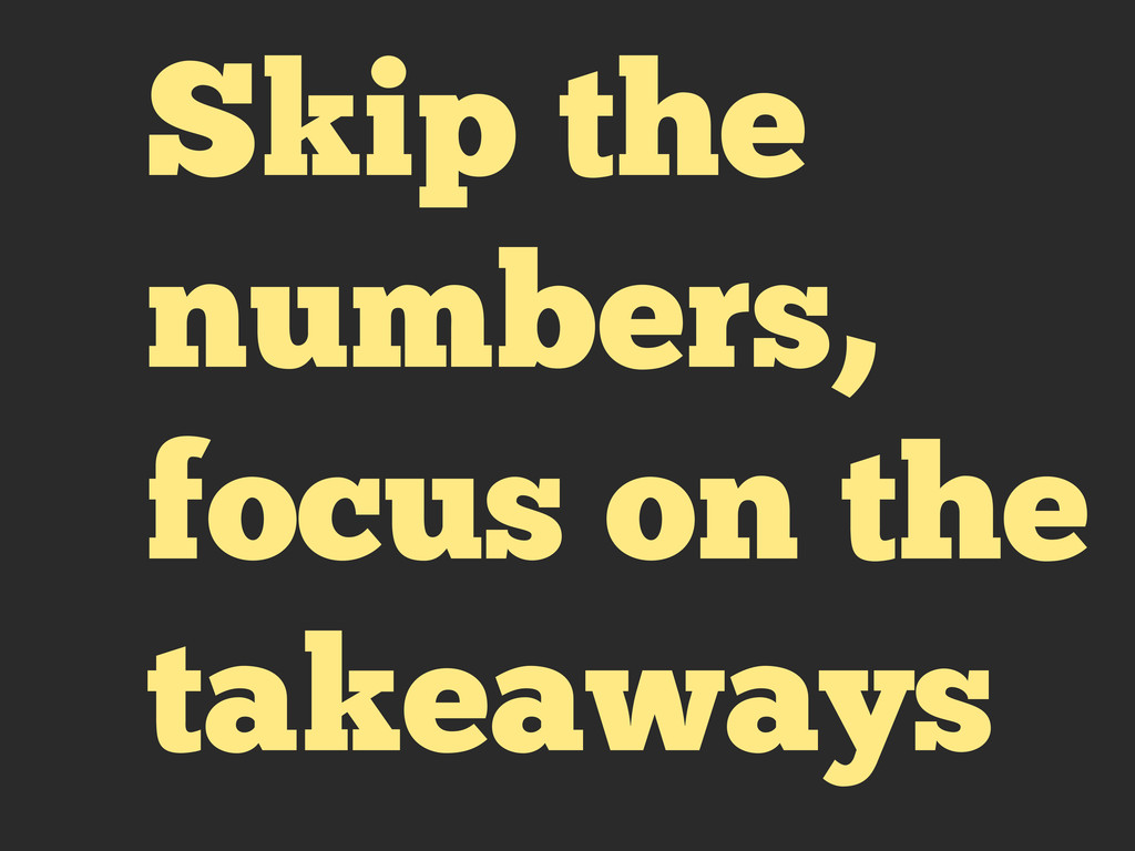 Skip the numbers, focus on the takeaways