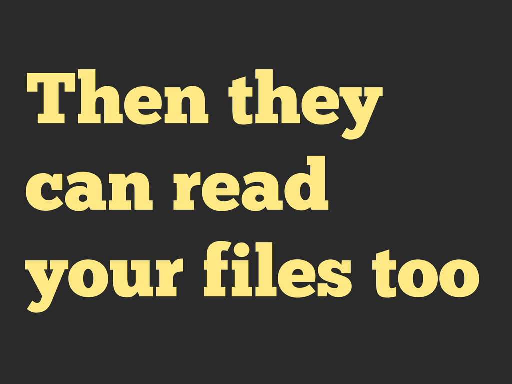 Then they can read your files too