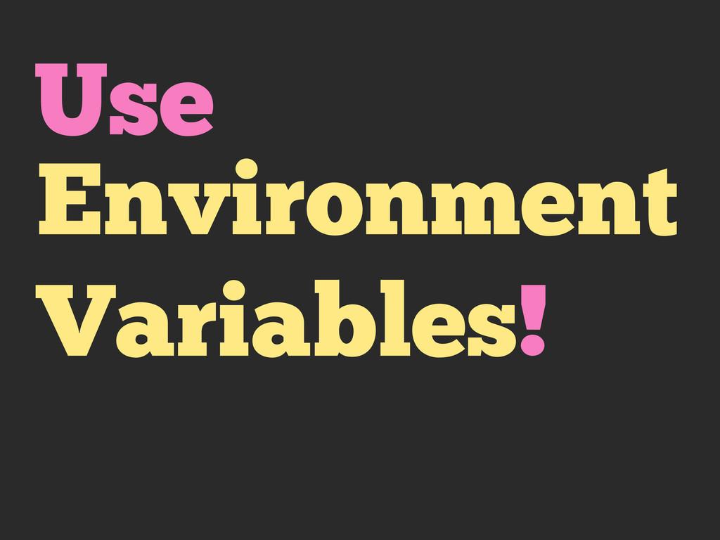 Environment Variables! Use