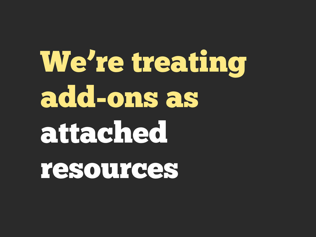 We're treating add-ons as attached resources