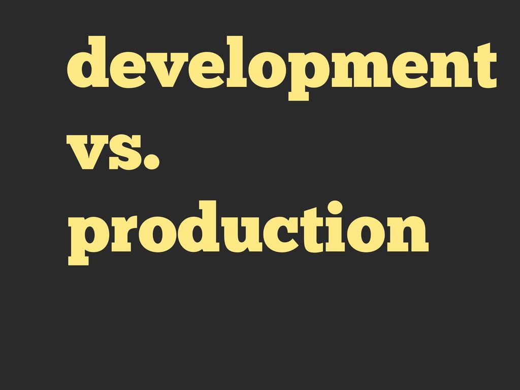 development vs. production