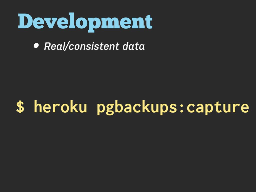 Development • Real/consistent data $ heroku pgb...