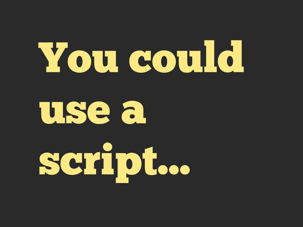 You could use a script...