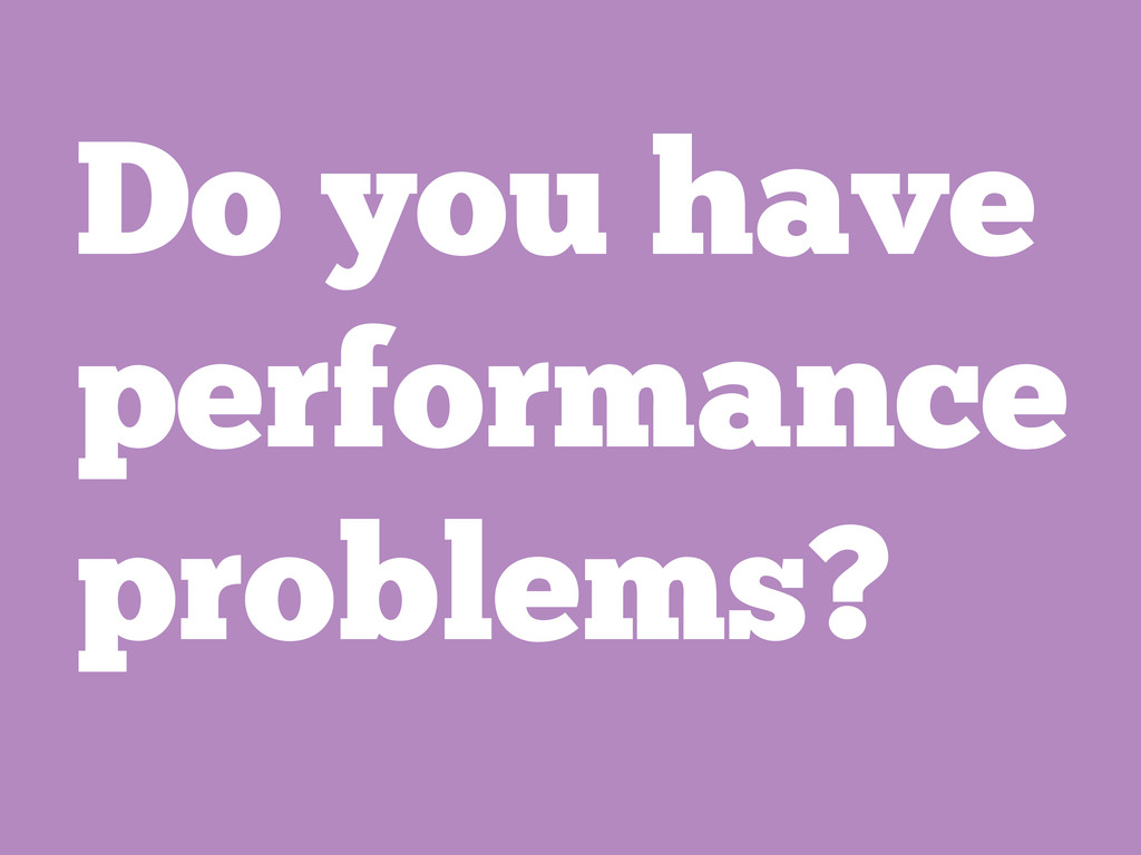 Do you have performance problems?