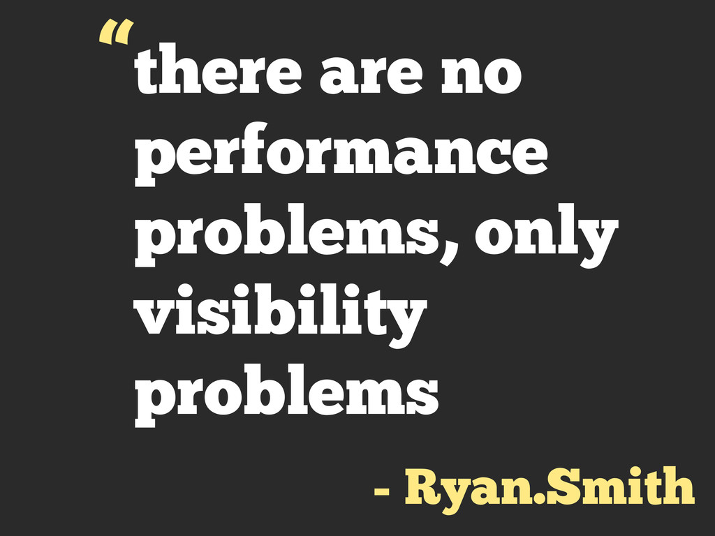 there are no performance problems, only visibil...