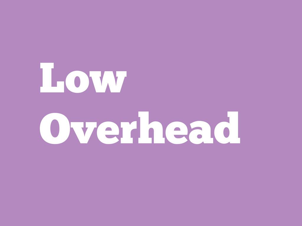 Low Overhead