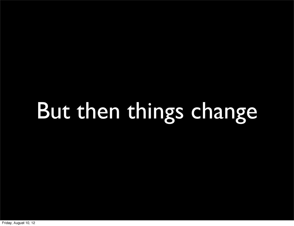 But then things change Friday, August 10, 12