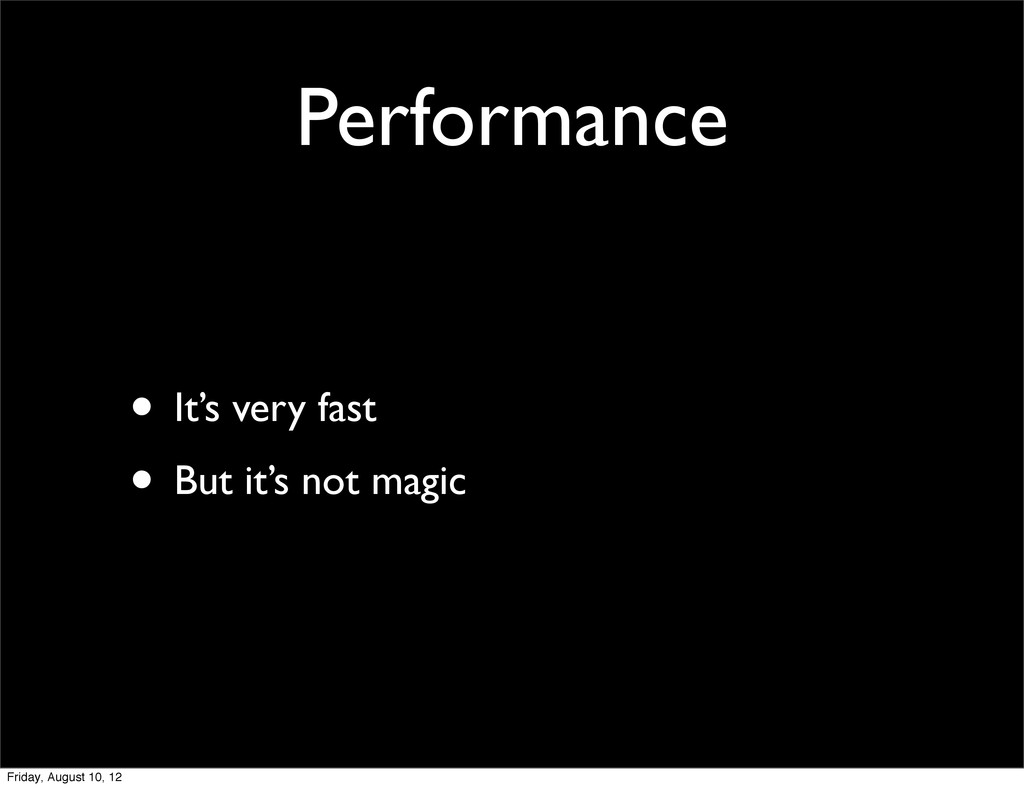 Performance • It's very fast • But it's not mag...