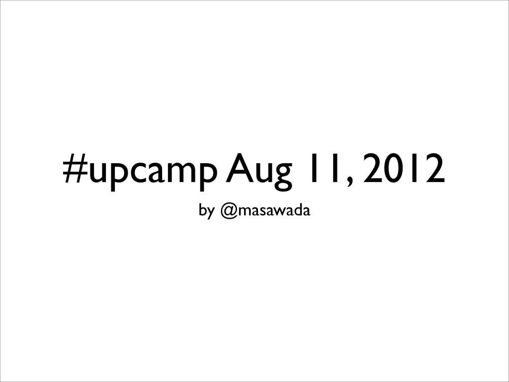 #upcamp Aug 11, 2012 by @masawada