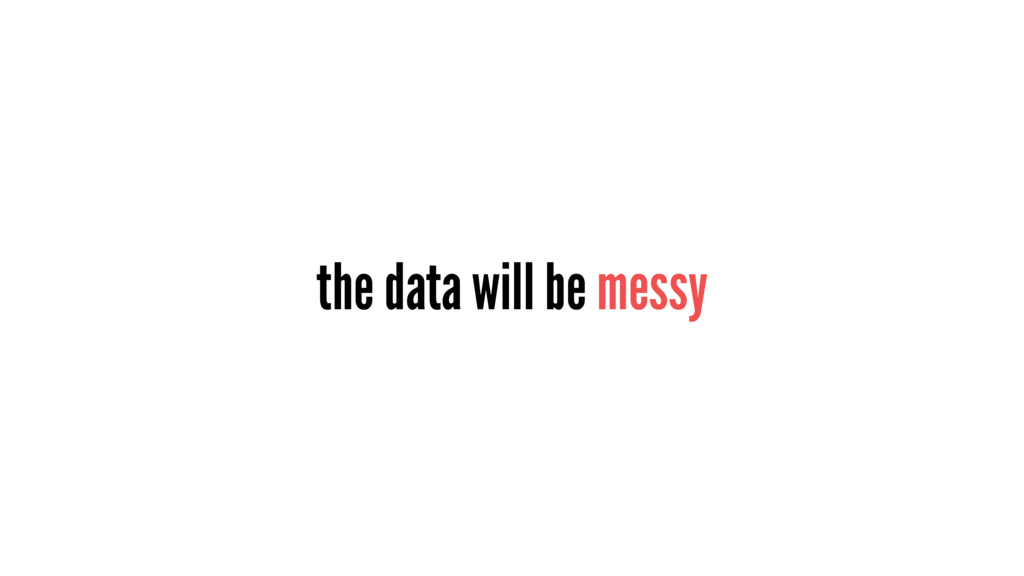 the data will be messy