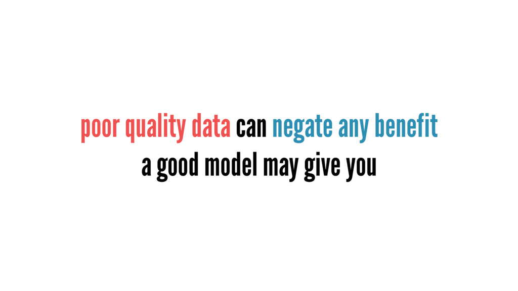 poor quality data can negate any benefit a good...