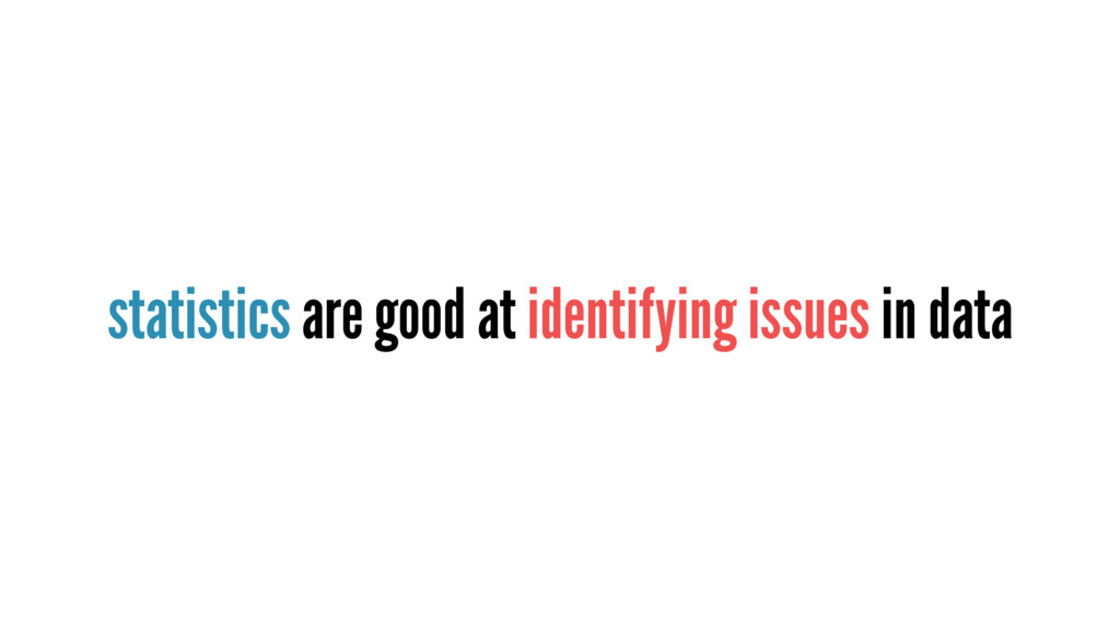 statistics are good at identifying issues in da...