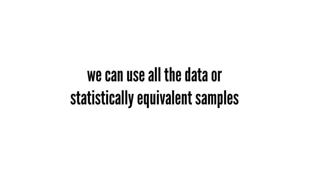 we can use all the data or statistically equiva...