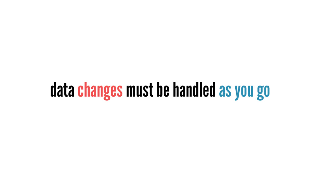 data changes must be handled as you go