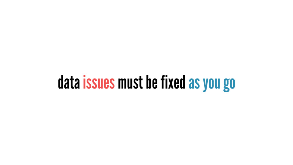 data issues must be fixed as you go