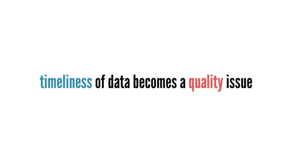 timeliness of data becomes a quality issue