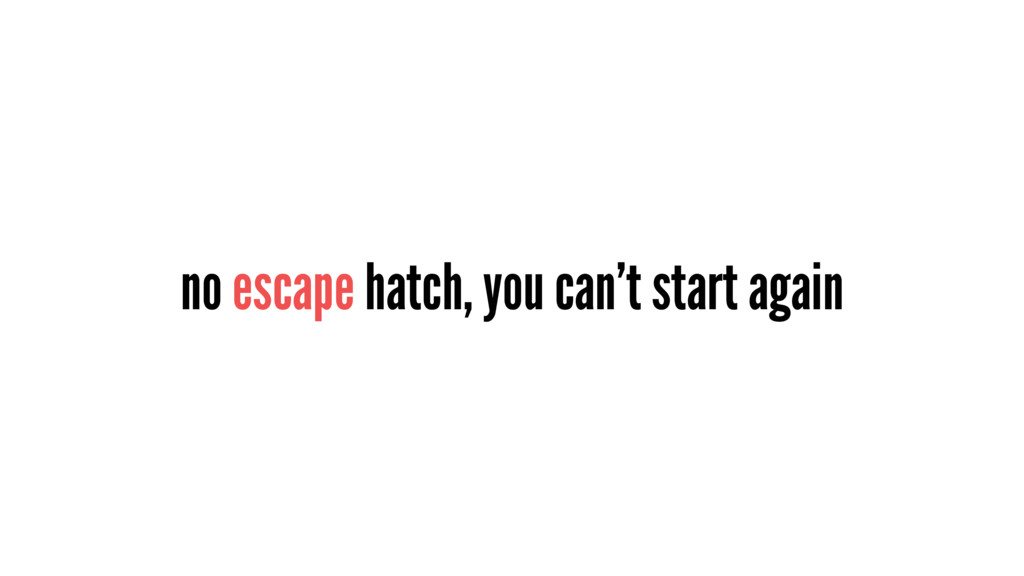 no escape hatch, you can't start again