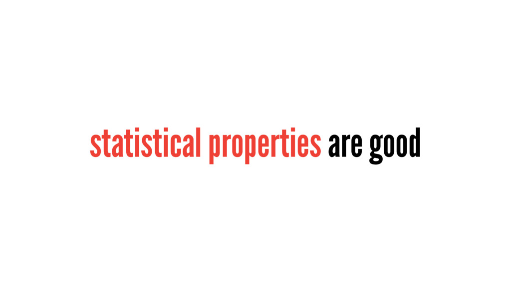 statistical properties are good