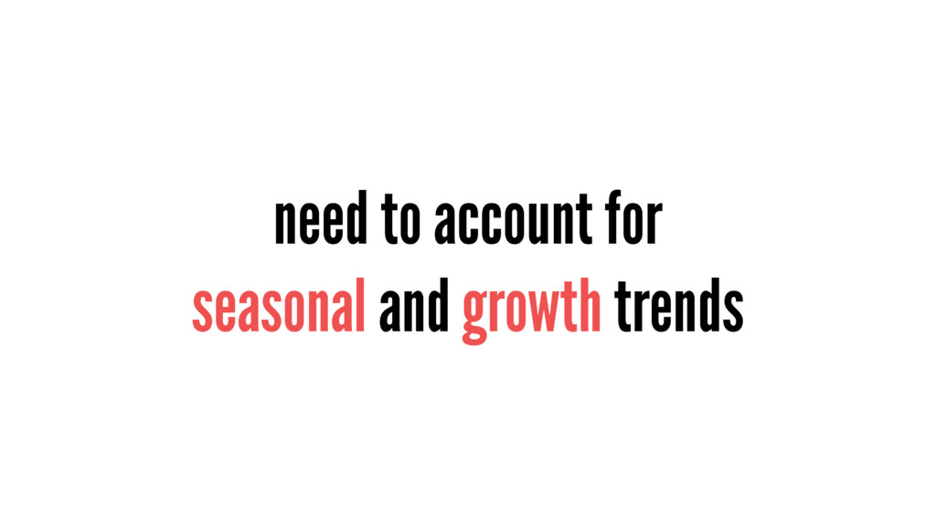 need to account for seasonal and growth trends