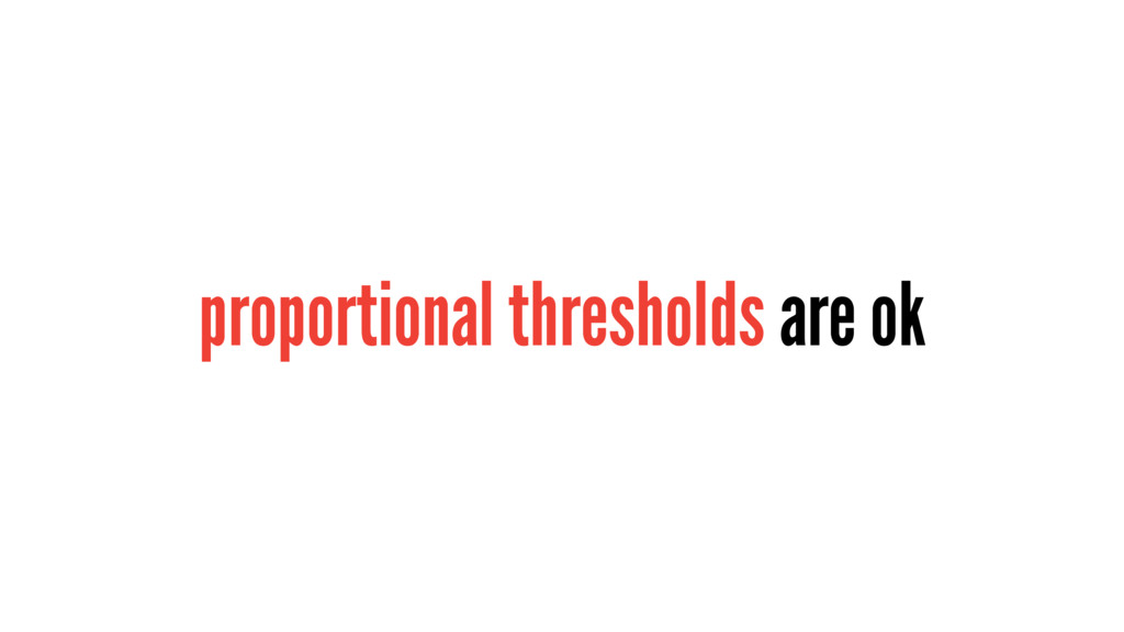 proportional thresholds are ok