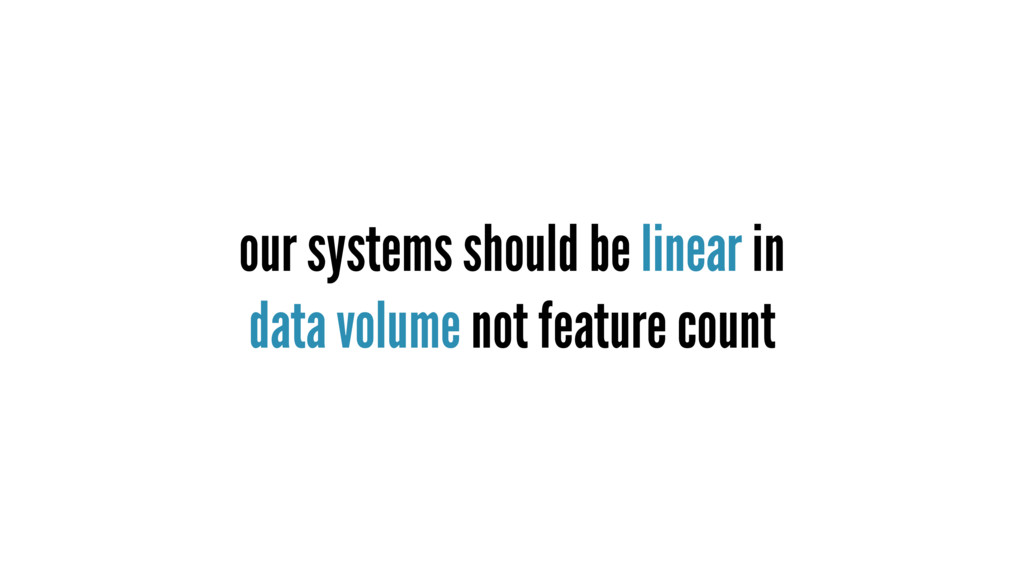 our systems should be linear in data volume not...