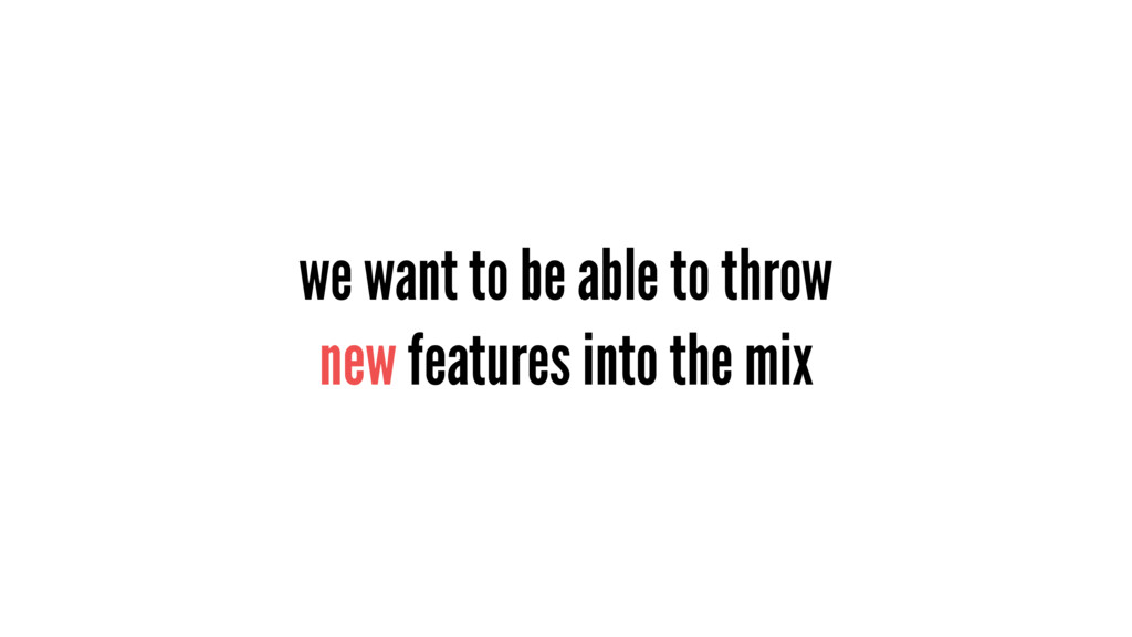 we want to be able to throw new features into t...