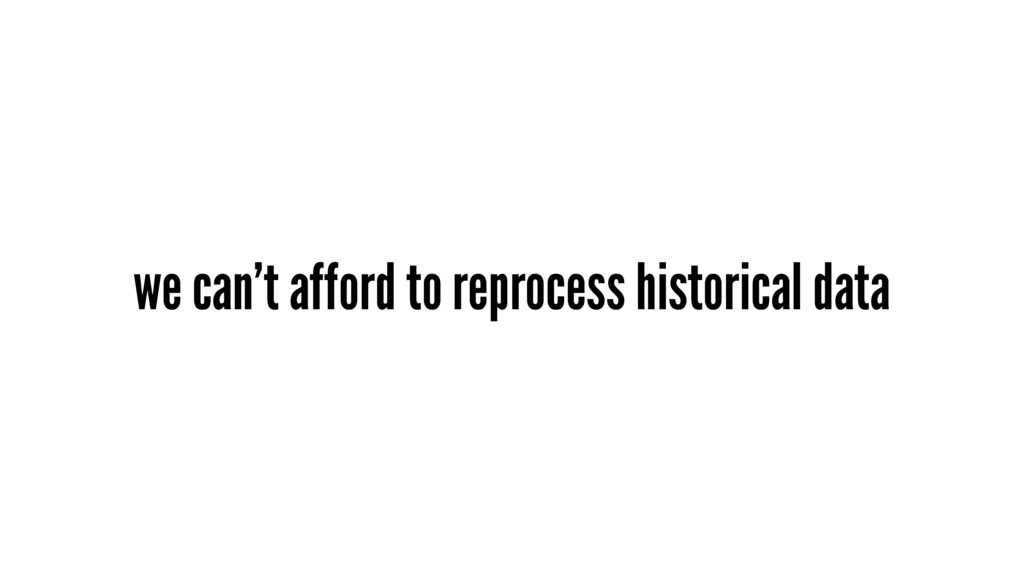 we can't afford to reprocess historical data
