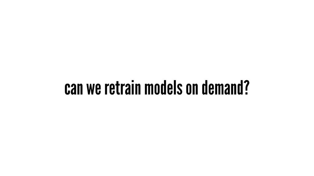 can we retrain models on demand?