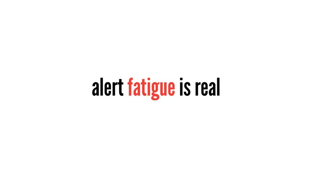 alert fatigue is real