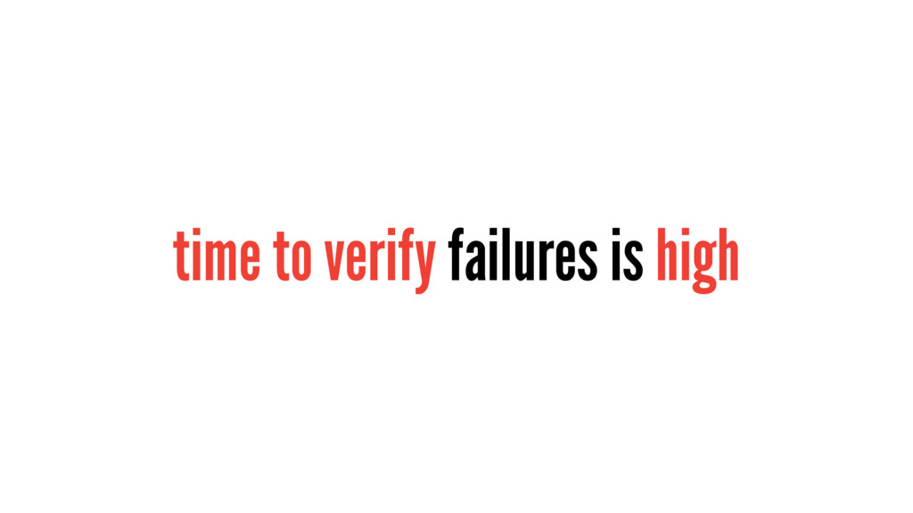 time to verify failures is high