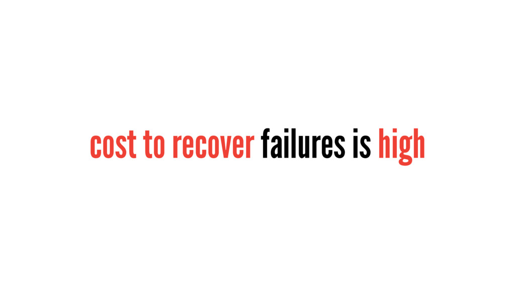 cost to recover failures is high