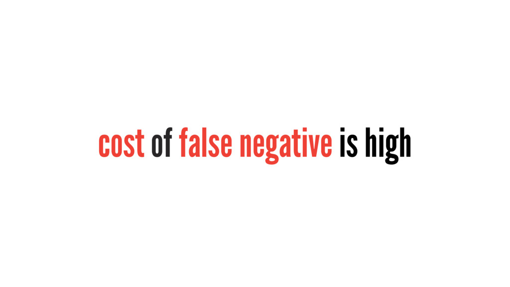 cost of false negative is high