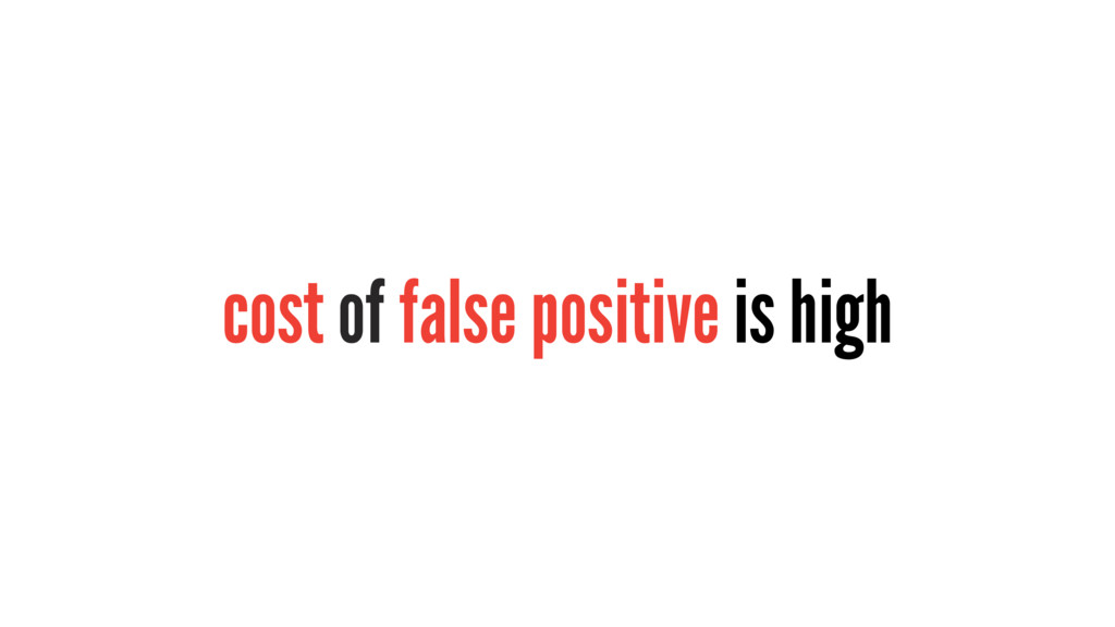 cost of false positive is high