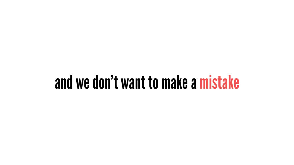 and we don't want to make a mistake