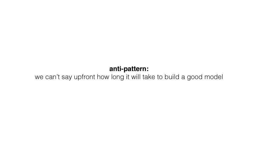 anti-pattern: we can't say upfront how long it ...