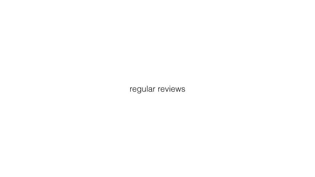 regular reviews