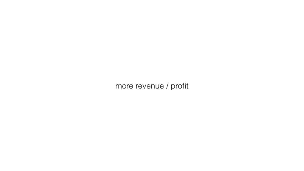 more revenue / profit