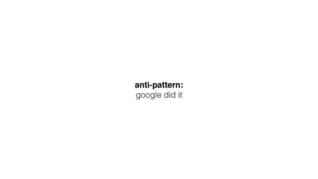 anti-pattern: google did it