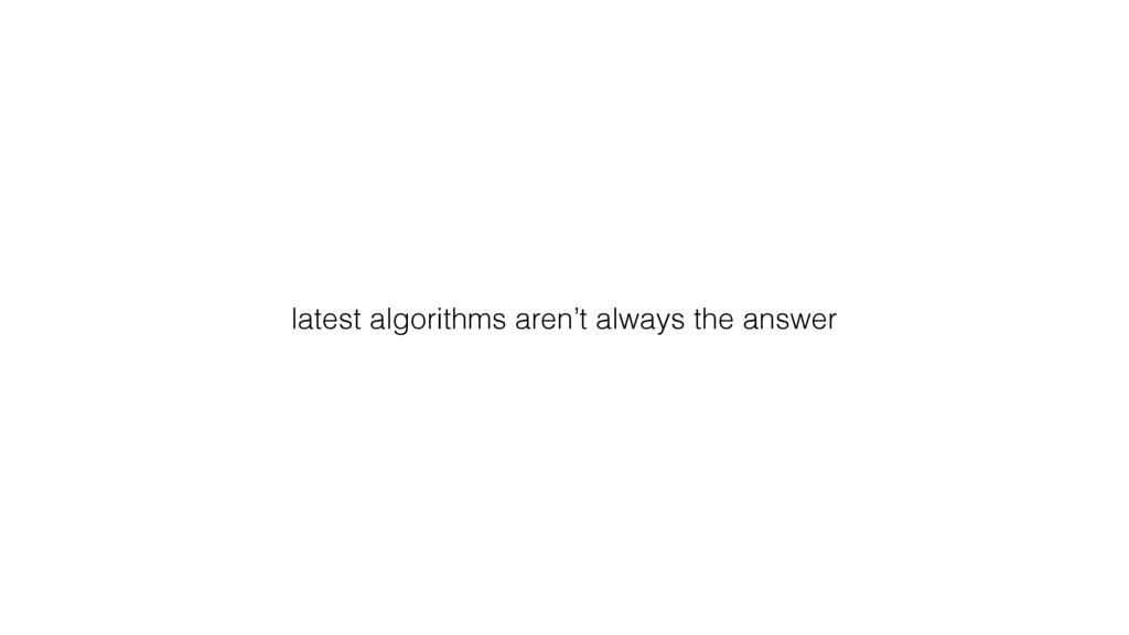 latest algorithms aren't always the answer