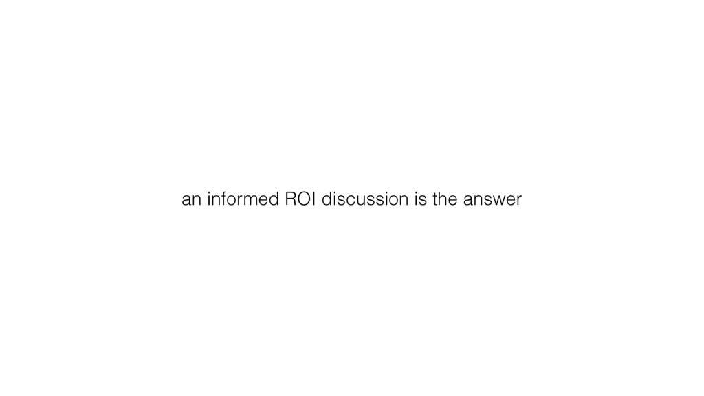an informed ROI discussion is the answer