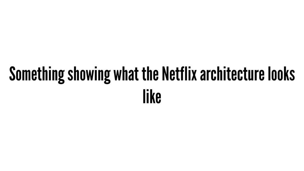 Something showing what the Netflix architecture...