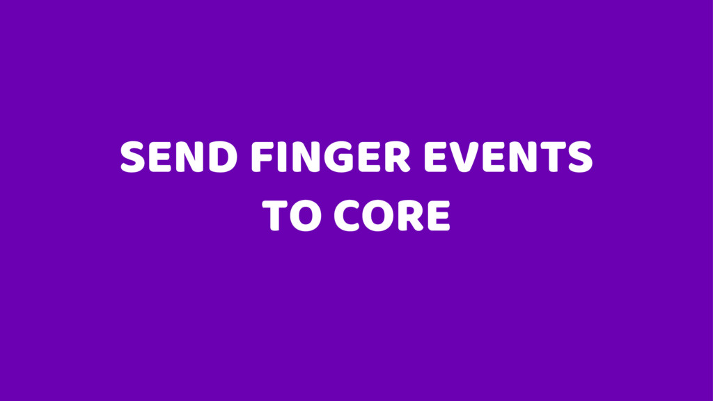 SEND FINGER EVENTS TO CORE