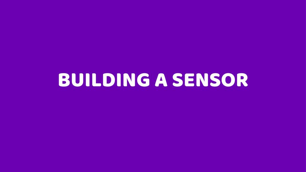 BUILDING A SENSOR